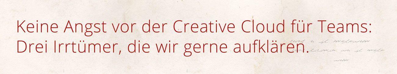 Keine Angst vor der Creative Cloud für Team - die drei bekanntesten Irrtümer.