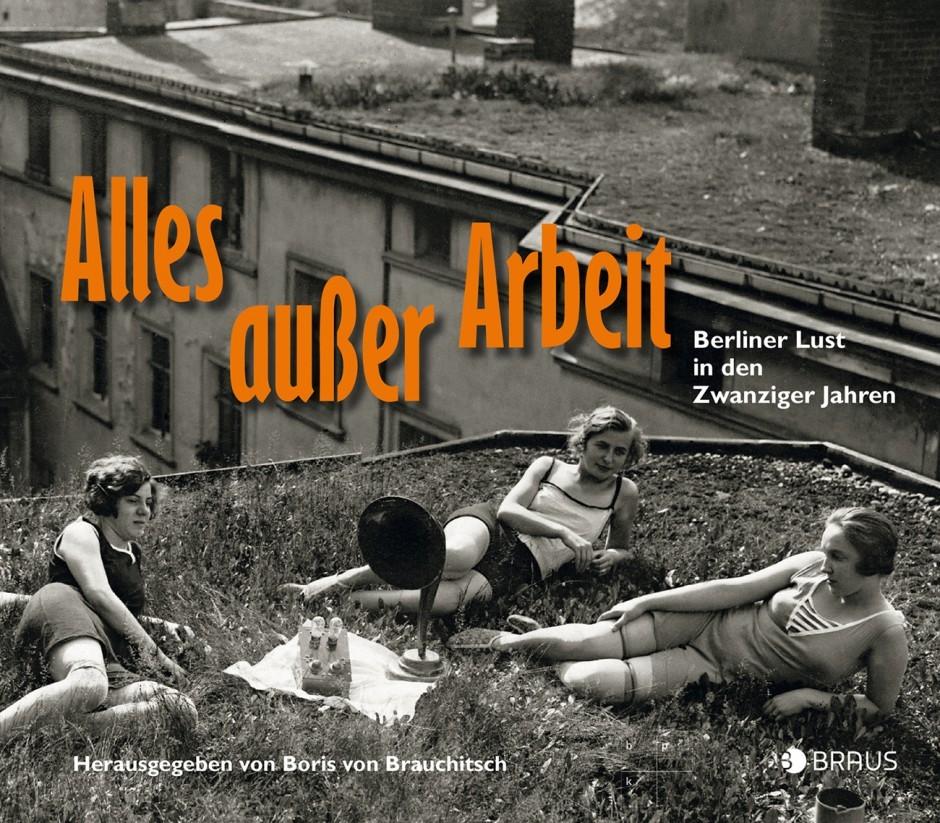 Alles außer Arbeit, Berliner Lust in den Zwanziger Jahren, Edition Braus, Berlin 2016, www.editionbraus.de